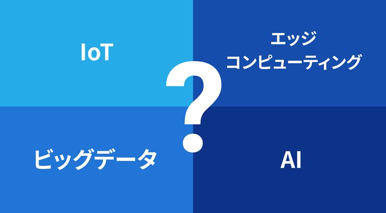 IoT、エッジコンピューティング、ビッグデータ、AIについて